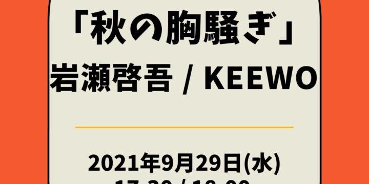 「秋の胸騒ぎ」  【出演】 岩瀬啓吾 / KEEWO  <人数限定有観客・生配信ライブ>